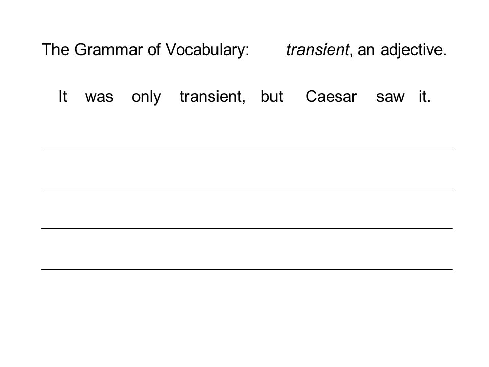 The Grammar of Vocabulary: transient, an adjective. It was only transient, but Caesar saw it.