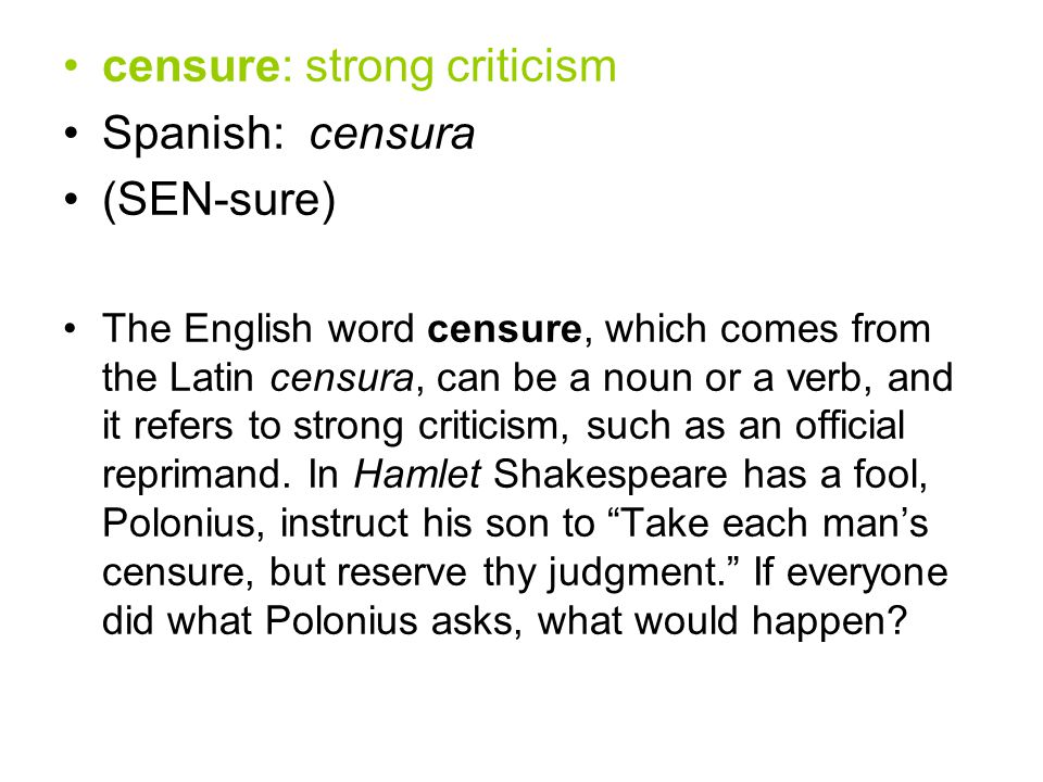 censure: strong criticism Spanish: censura (SEN-sure) The English word censure, which comes from the Latin censura, can be a noun or a verb, and it refers to strong criticism, such as an official reprimand.