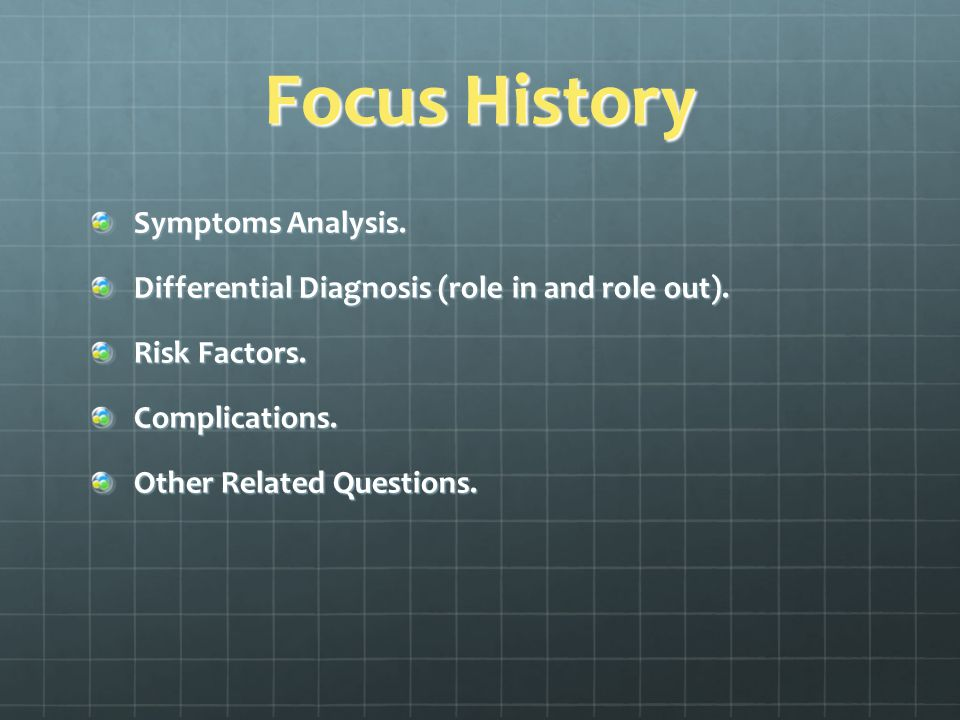 Focus History Symptoms Analysis. Differential Diagnosis (role in and role out).