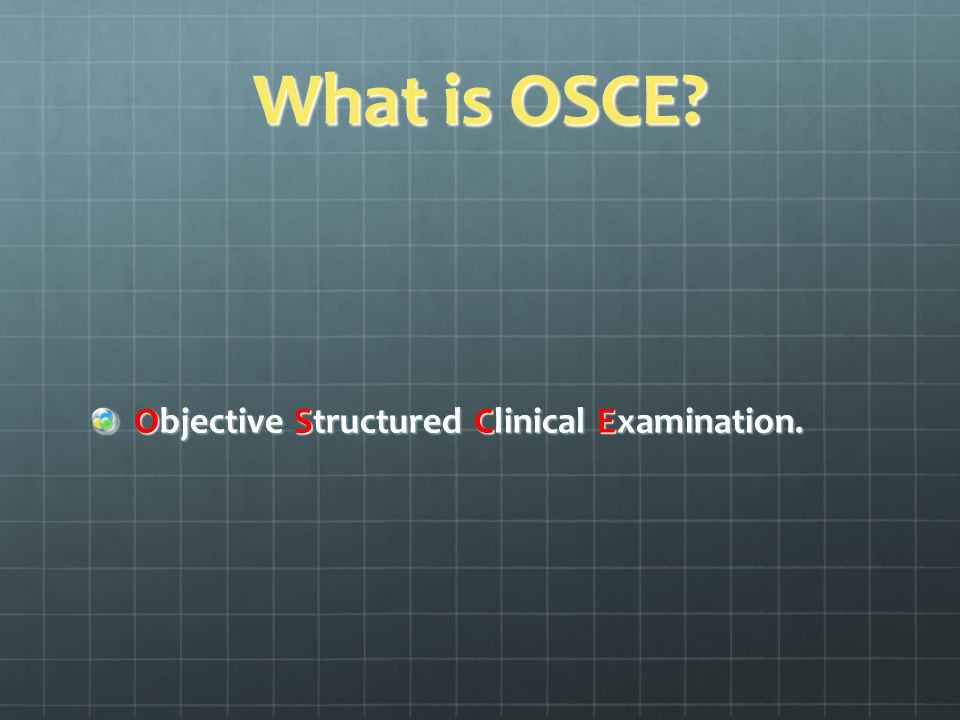 What is OSCE? Objective Structured Clinical Examination.