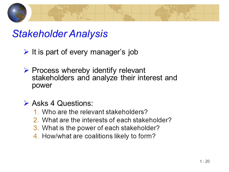 1 - 20 Stakeholder Analysis  It is part of every manager's job  Process whereby identify relevant stakeholders and analyze their interest and power