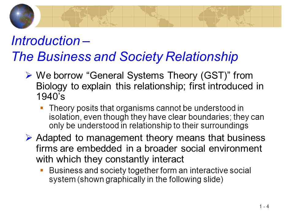 """1 - 4 Introduction – The Business and Society Relationship  We borrow """"General Systems Theory (GST)"""" from Biology to explain this relationship; first"""