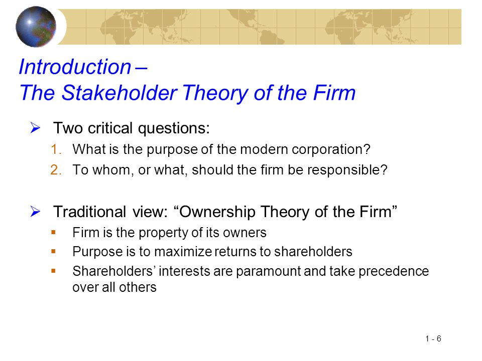 1 - 7 Introduction – Stakeholder Theory of the Firm  Contrasting view: Stakeholder Theory of the Firm  Argues the corporation serves a broader purpose, to create value for society  Must make profit for owners to survive, however, creates other kinds of value too  Corporations have multiple obligations, all stakeholder groups must be taken into account