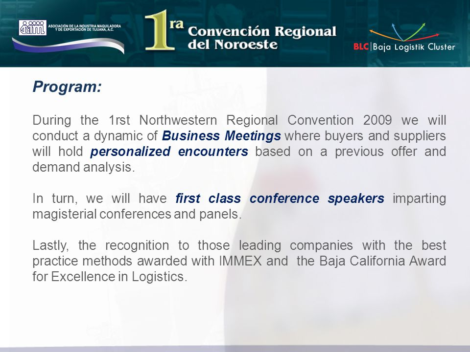 During the 1rst Northwestern Regional Convention 2009 we will conduct a dynamic of Business Meetings where buyers and suppliers will hold personalized encounters based on a previous offer and demand analysis.