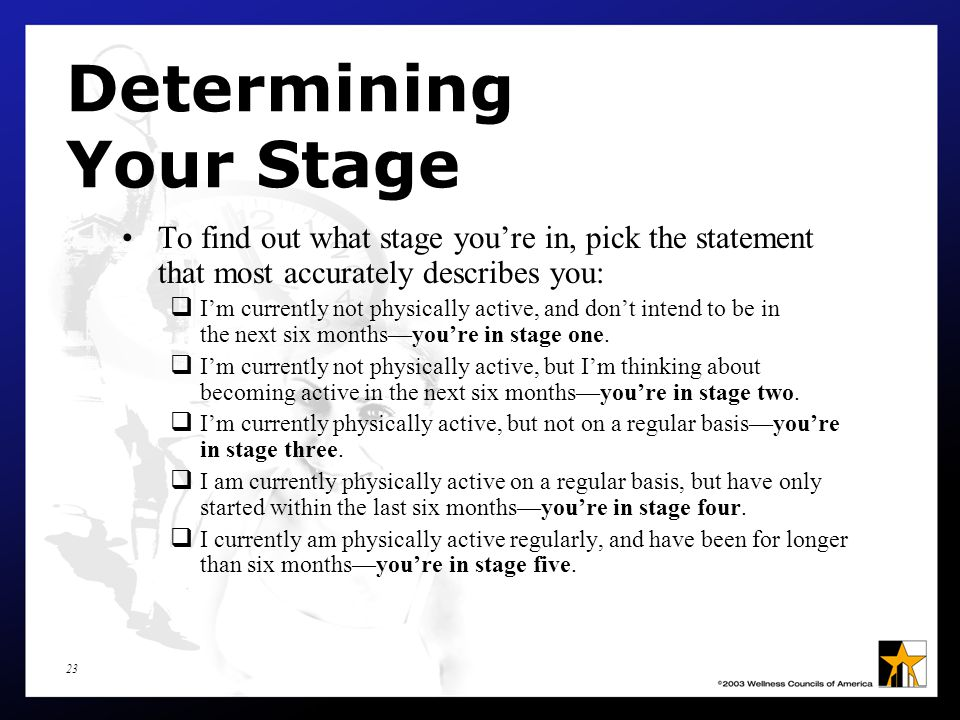 23 Determining Your Stage To find out what stage you're in, pick the statement that most accurately describes you:  I'm currently not physically active, and don't intend to be in the next six months—you're in stage one.