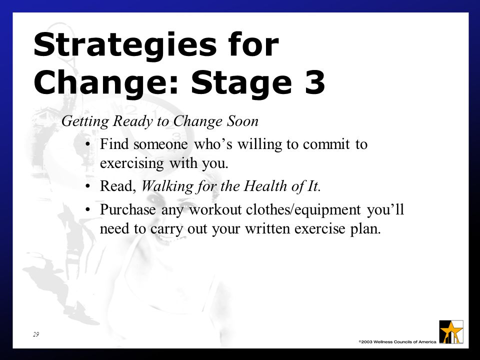 29 Strategies for Change: Stage 3 Getting Ready to Change Soon Find someone who's willing to commit to exercising with you.