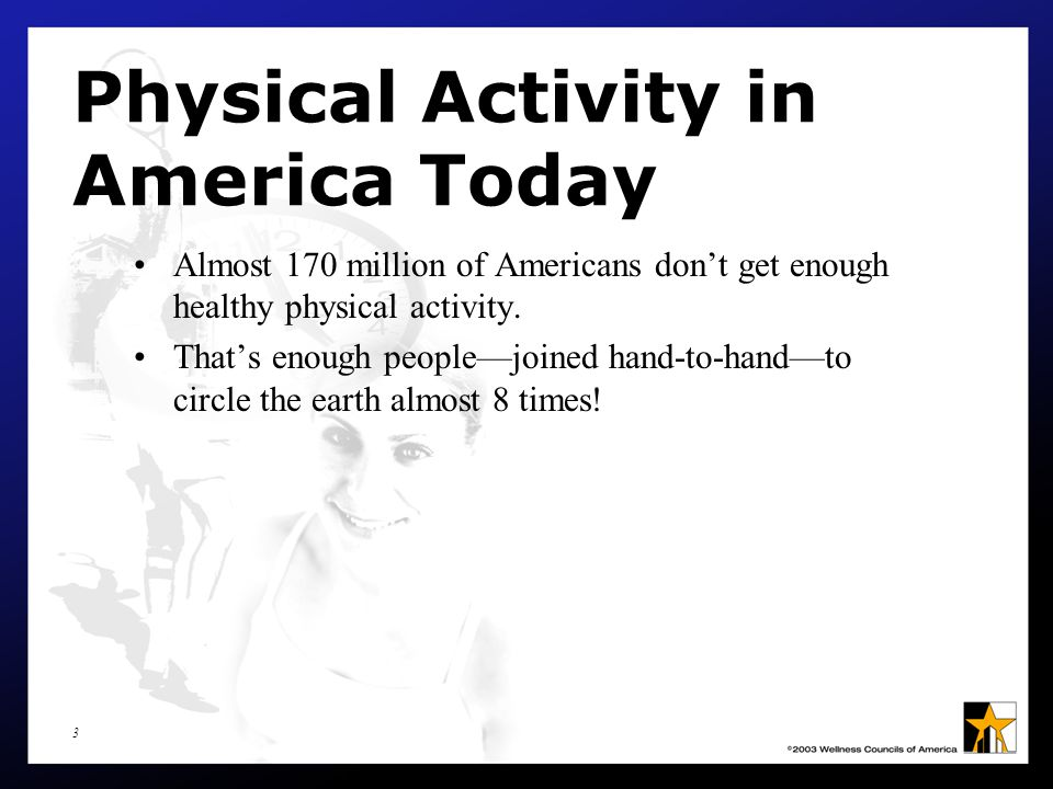 4 Physical Activity in America Today What's more, approximately 42 million Americans aren't active at all.