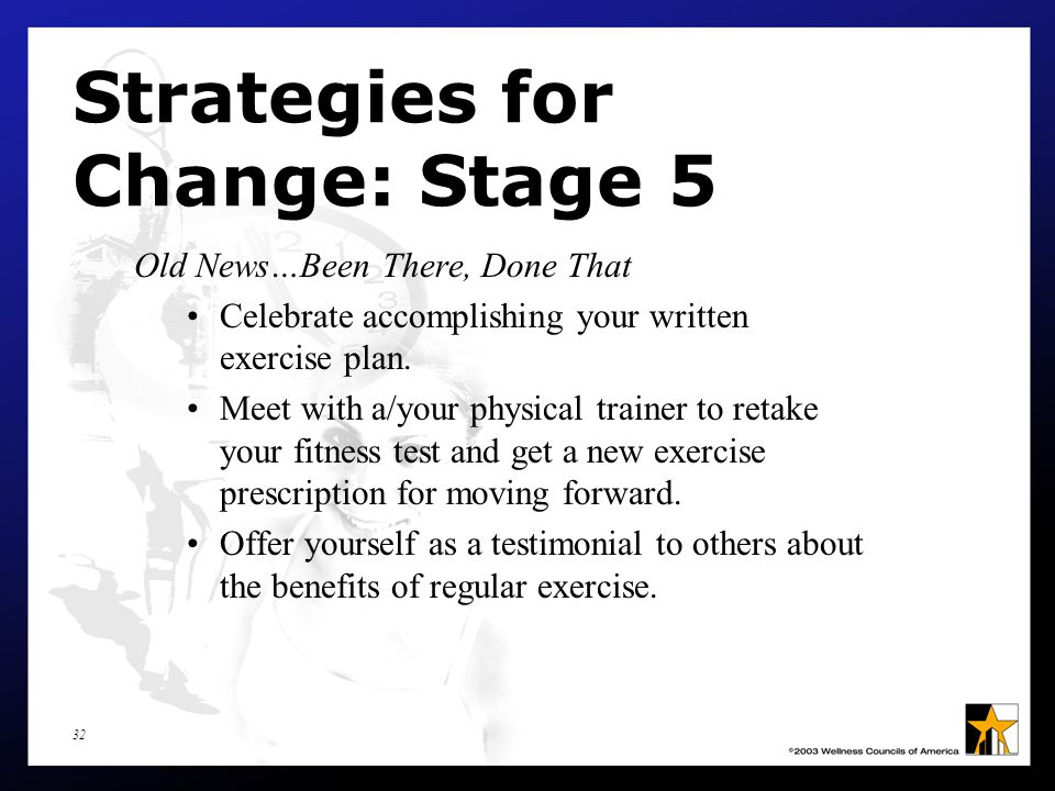 32 Strategies for Change: Stage 5 Old News…Been There, Done That Celebrate accomplishing your written exercise plan.