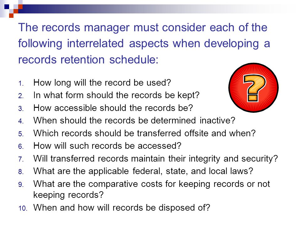 1. How long will the record be used? 2. In what form should the records be kept? 3. How accessible should the records be? 4. When should the records b