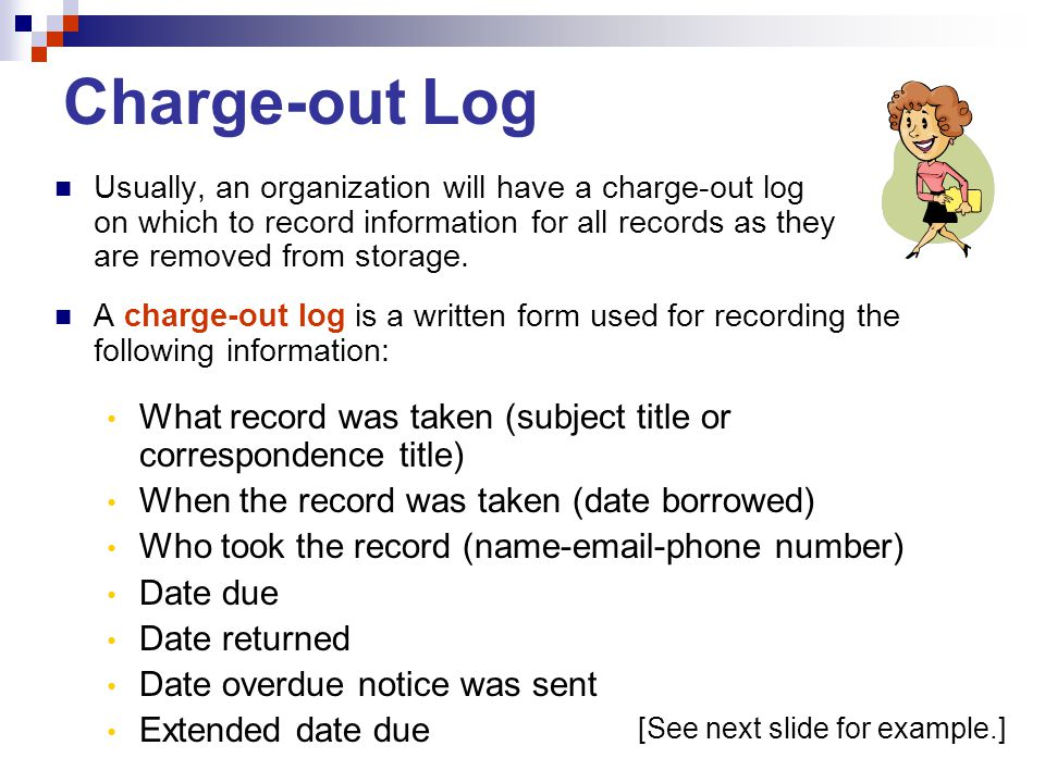 Charge-out Log Usually, an organization will have a charge-out log on which to record information for all records as they are removed from storage. A