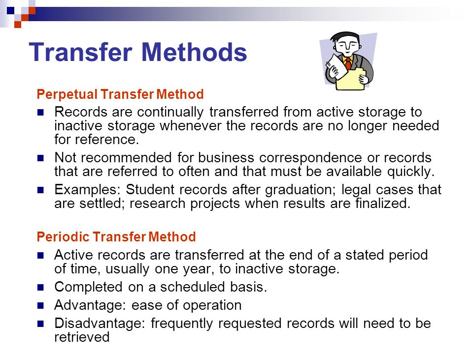 Transfer Methods Perpetual Transfer Method Records are continually transferred from active storage to inactive storage whenever the records are no lon