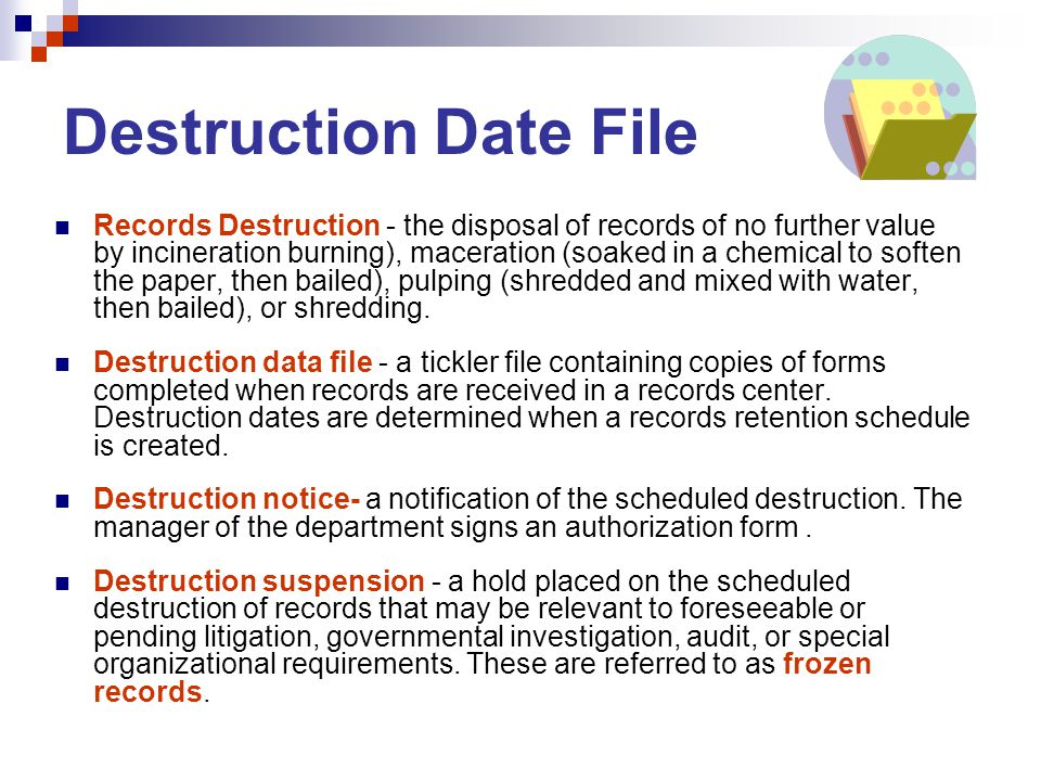 Destruction Date File Records Destruction - the disposal of records of no further value by incineration burning), maceration (soaked in a chemical to