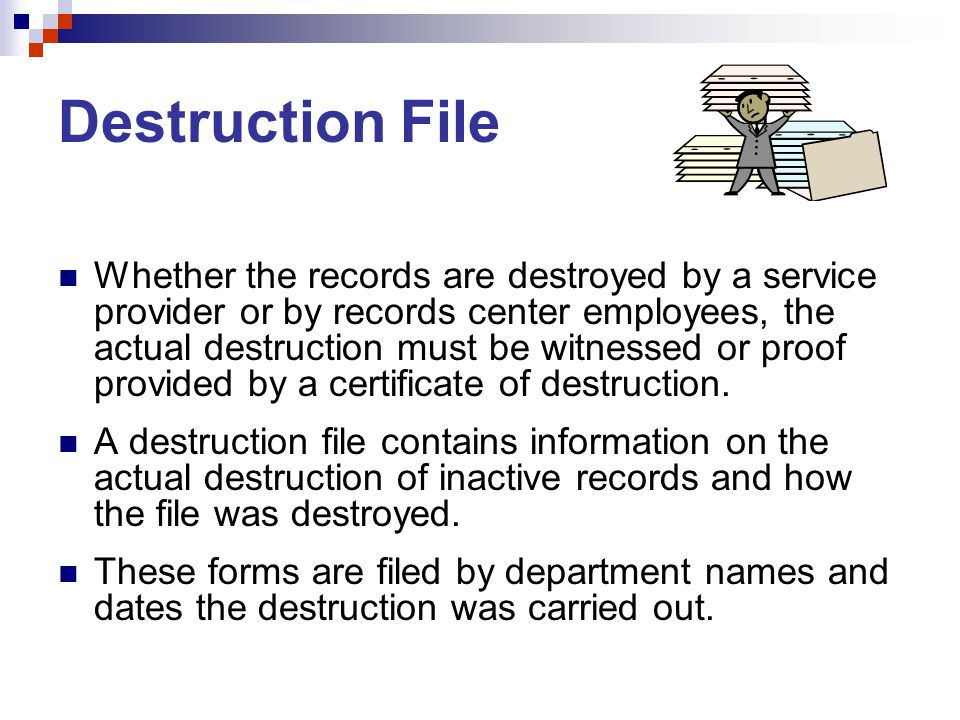 Destruction File Whether the records are destroyed by a service provider or by records center employees, the actual destruction must be witnessed or proof provided by a certificate of destruction.