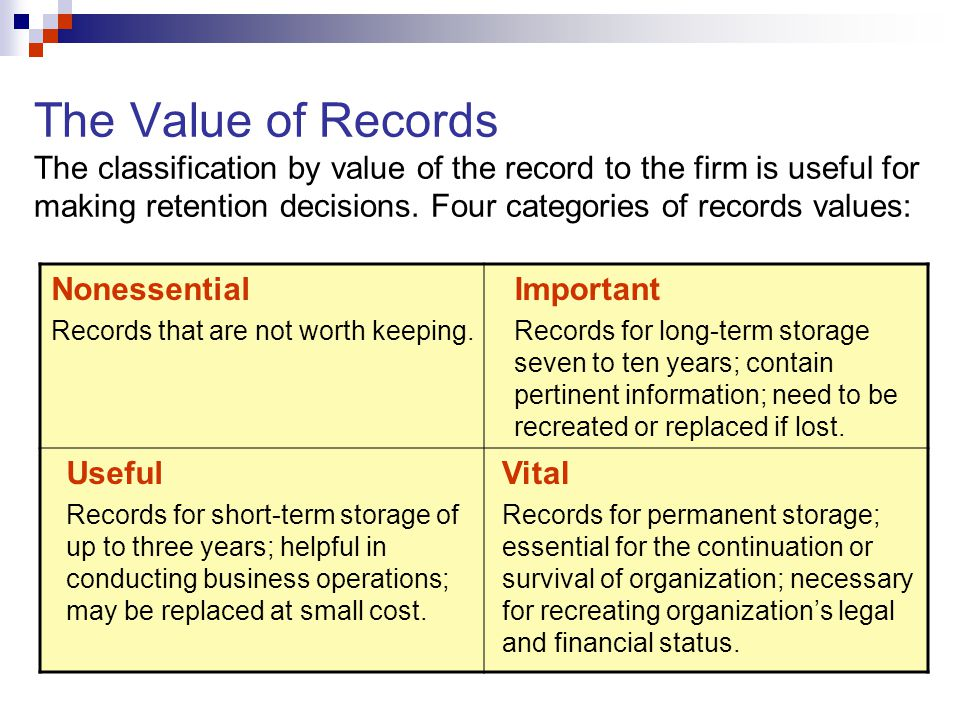 The Value of Records The classification by value of the record to the firm is useful for making retention decisions. Four categories of records values