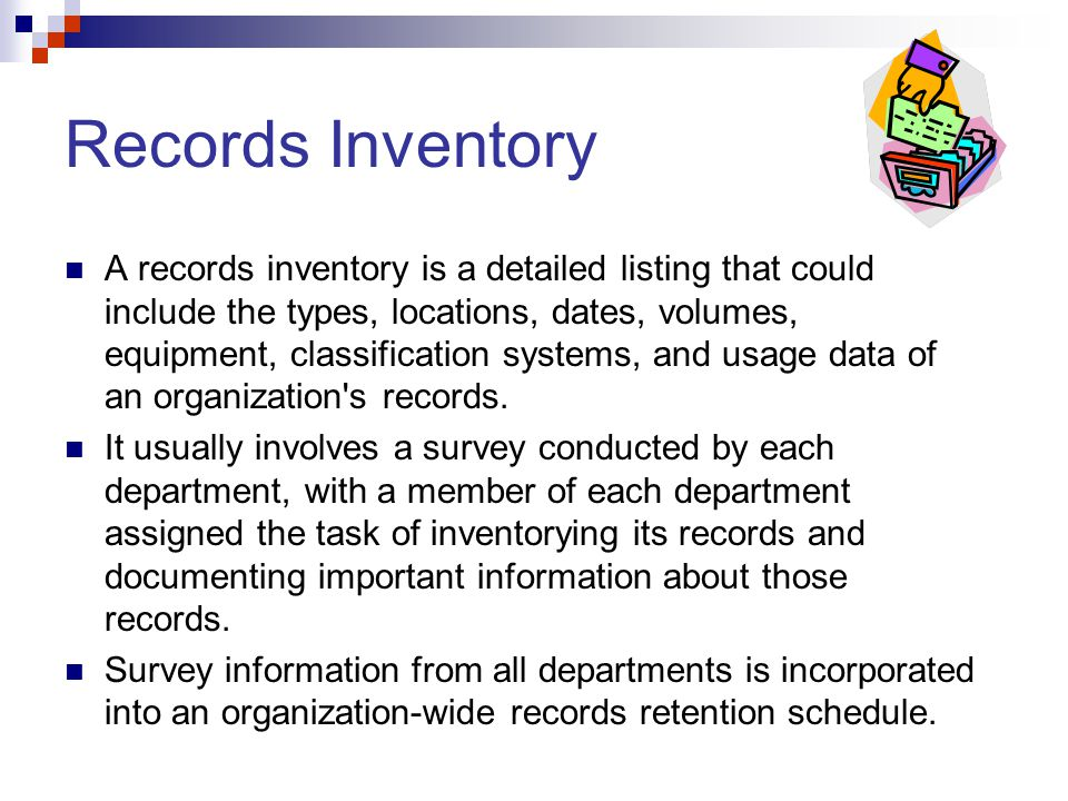 Records Inventory A records inventory is a detailed listing that could include the types, locations, dates, volumes, equipment, classification systems, and usage data of an organization s records.