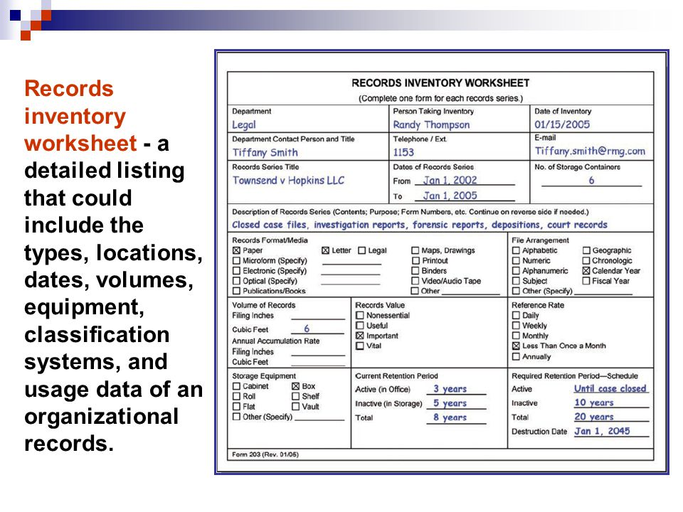 Records inventory worksheet - a detailed listing that could include the types, locations, dates, volumes, equipment, classification systems, and usage data of an organizational records.