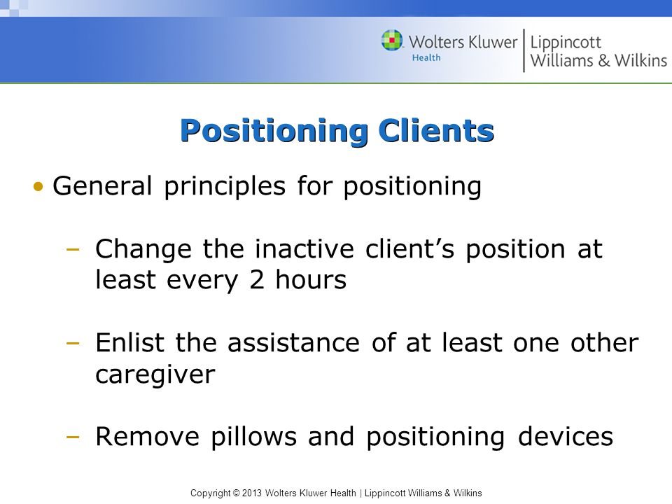 Copyright © 2013 Wolters Kluwer Health | Lippincott Williams & Wilkins Positioning Clients General principles for positioning –Change the inactive cli