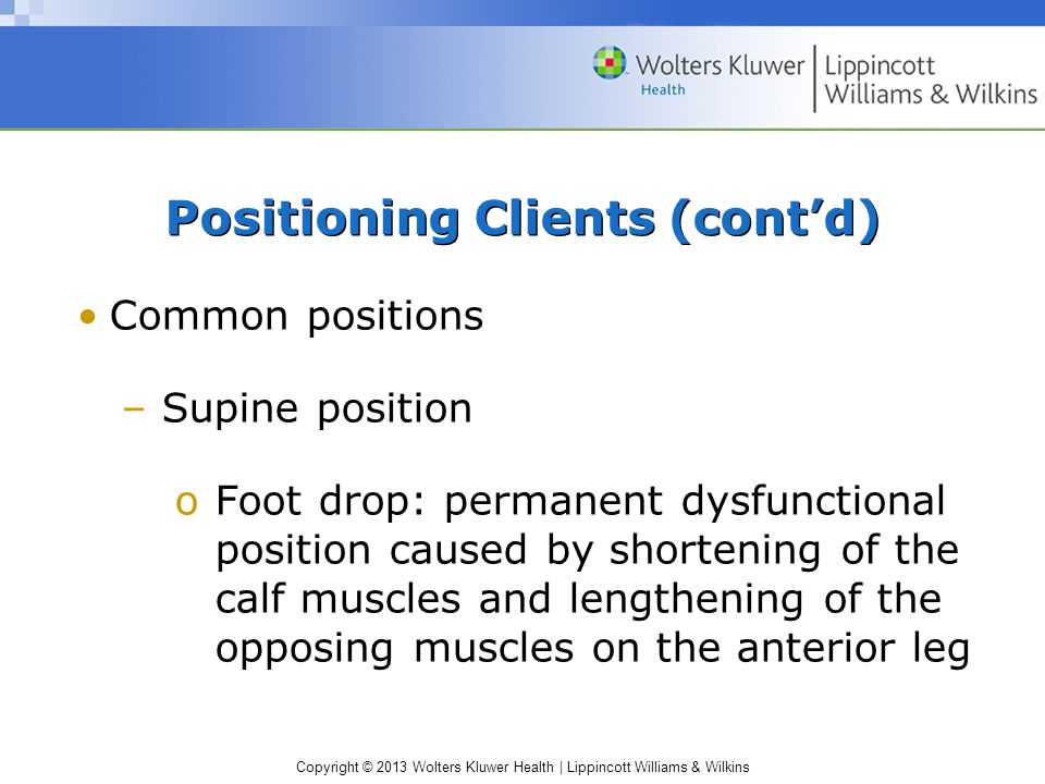 Copyright © 2013 Wolters Kluwer Health | Lippincott Williams & Wilkins Common positions –Supine position oFoot drop: permanent dysfunctional position caused by shortening of the calf muscles and lengthening of the opposing muscles on the anterior leg Positioning Clients (cont'd)