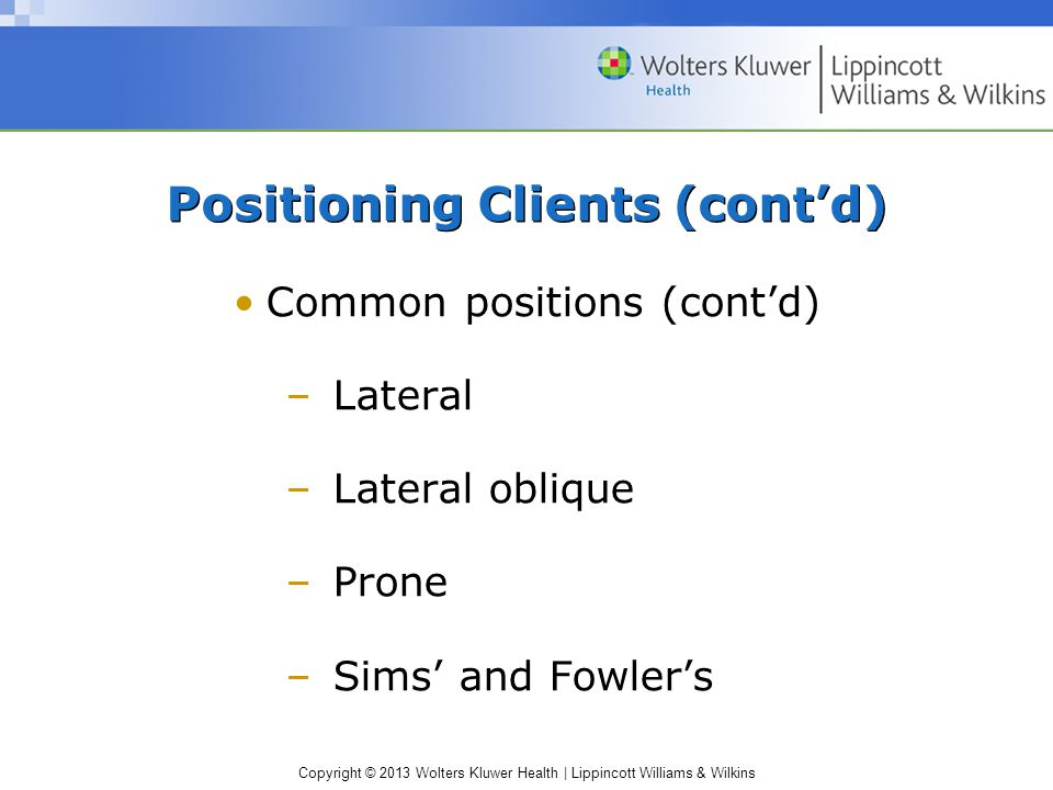 Copyright © 2013 Wolters Kluwer Health | Lippincott Williams & Wilkins Positioning Clients (cont'd) Common positions (cont'd) –Lateral –Lateral obliqu