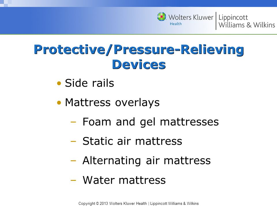 Copyright © 2013 Wolters Kluwer Health | Lippincott Williams & Wilkins Protective/Pressure-Relieving Devices Side rails Mattress overlays –Foam and gel mattresses –Static air mattress –Alternating air mattress –Water mattress
