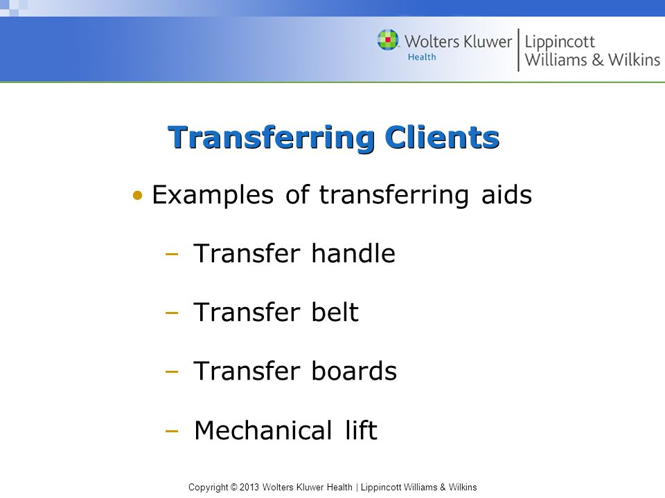 Copyright © 2013 Wolters Kluwer Health | Lippincott Williams & Wilkins Transferring Clients Examples of transferring aids –Transfer handle –Transfer belt –Transfer boards –Mechanical lift
