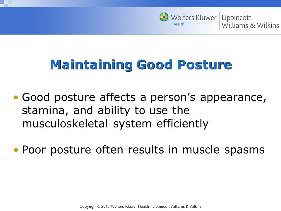 Copyright © 2013 Wolters Kluwer Health | Lippincott Williams & Wilkins Older adults –Need to maintain as much mobility as possible to prevent disability –Require extra time and assistance during positioning, transferring, and ambulating –Instructions should be given using clear, simple words; make one request at a time General Gerontologic Considerations