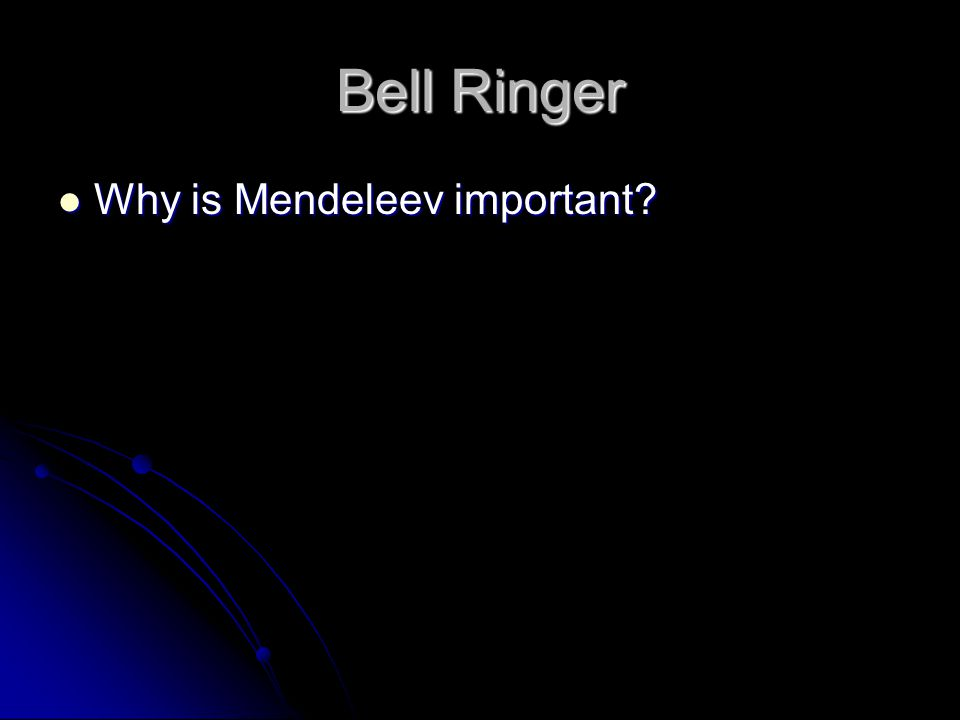 Bell Ringer Why is Mendeleev important? Why is Mendeleev important?