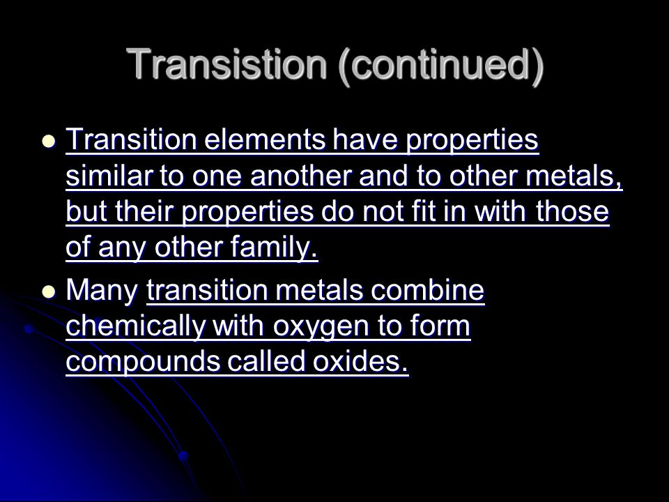 Transistion (continued) Transition elements have properties similar to one another and to other metals, but their properties do not fit in with those