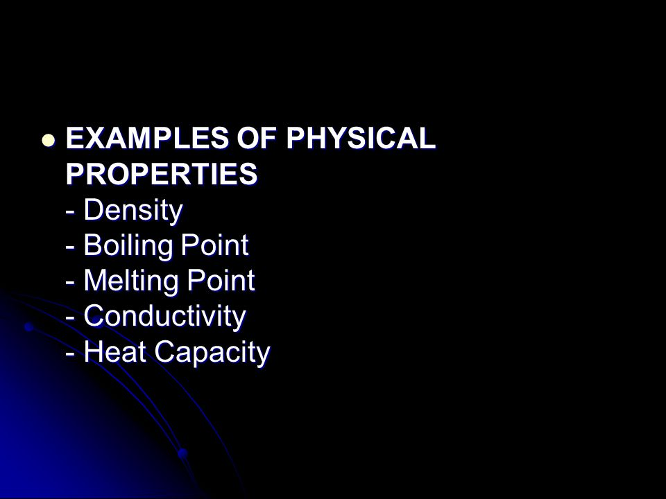 EXAMPLES OF PHYSICAL PROPERTIES - Density - Boiling Point - Melting Point - Conductivity - Heat Capacity EXAMPLES OF PHYSICAL PROPERTIES - Density - B