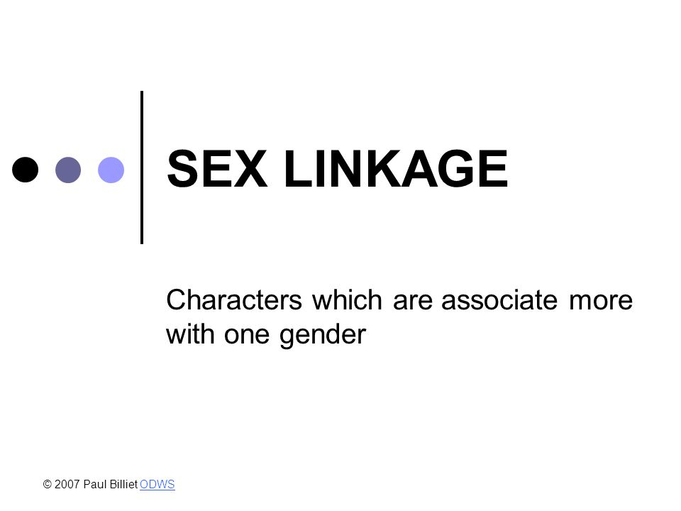SEX LINKAGE Characters which are associate more with one gender © 2007 Paul Billiet ODWSODWS