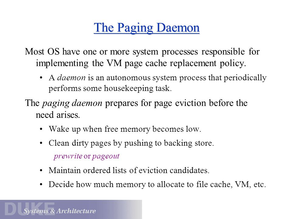 The Paging Daemon Most OS have one or more system processes responsible for implementing the VM page cache replacement policy.