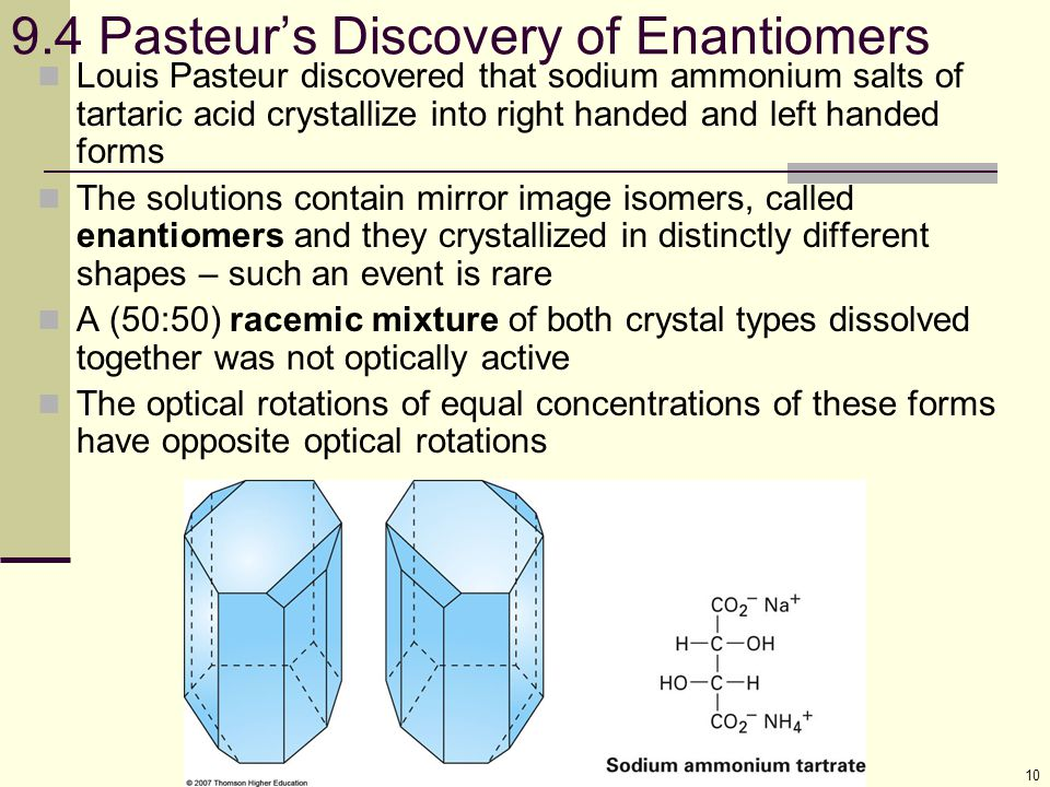 10 9.4 Pasteur's Discovery of Enantiomers Louis Pasteur discovered that sodium ammonium salts of tartaric acid crystallize into right handed and left