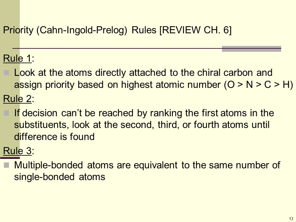 13 Priority (Cahn-Ingold-Prelog) Rules [REVIEW CH. 6] Rule 1: Look at the atoms directly attached to the chiral carbon and assign priority based on hi