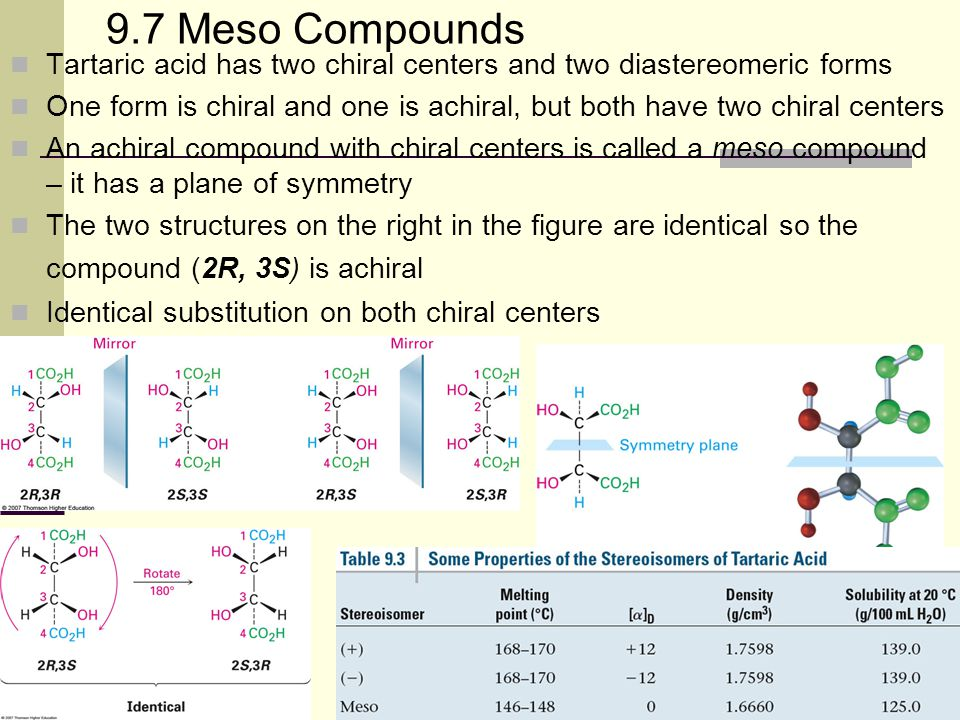 16 9.7 Meso Compounds Tartaric acid has two chiral centers and two diastereomeric forms One form is chiral and one is achiral, but both have two chira