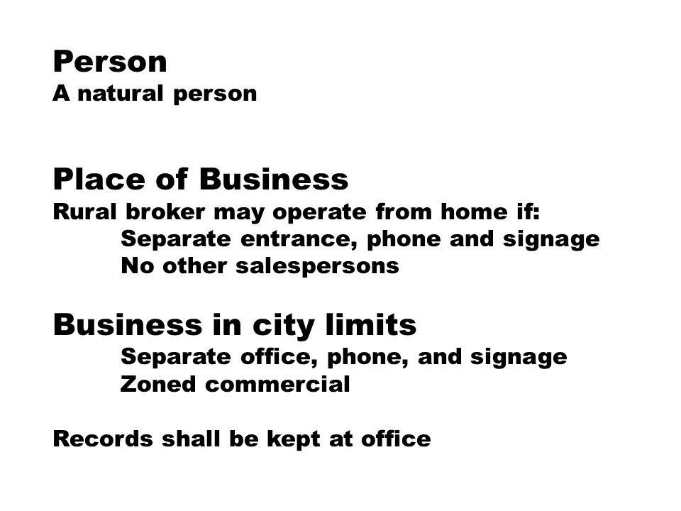 Person A natural person Place of Business Rural broker may operate from home if: Separate entrance, phone and signage No other salespersons Business in city limits Separate office, phone, and signage Zoned commercial Records shall be kept at office