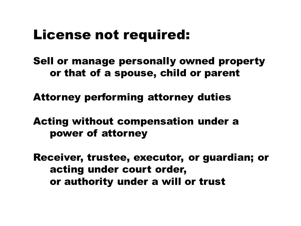 License not required: Sell or manage personally owned property or that of a spouse, child or parent Attorney performing attorney duties Acting without compensation under a power of attorney Receiver, trustee, executor, or guardian; or acting under court order, or authority under a will or trust