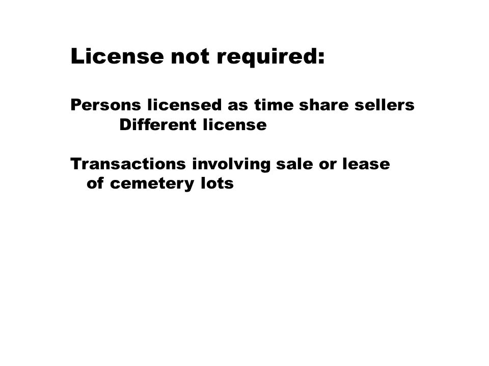 License not required: Persons licensed as time share sellers Different license Transactions involving sale or lease of cemetery lots