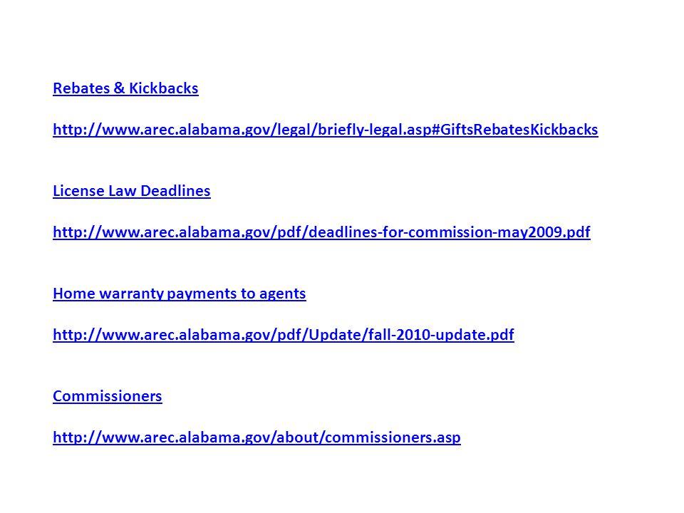 Rebates & Kickbacks http://www.arec.alabama.gov/legal/briefly-legal.asp#GiftsRebatesKickbacks License Law Deadlines http://www.arec.alabama.gov/pdf/deadlines-for-commission-may2009.pdf Home warranty payments to agents http://www.arec.alabama.gov/pdf/Update/fall-2010-update.pdf Commissioners http://www.arec.alabama.gov/about/commissioners.asp