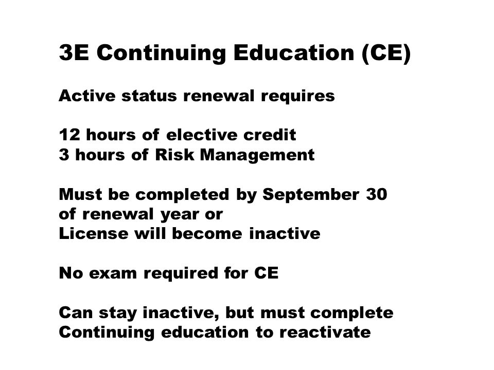 3E Continuing Education (CE) Active status renewal requires 12 hours of elective credit 3 hours of Risk Management Must be completed by September 30 of renewal year or License will become inactive No exam required for CE Can stay inactive, but must complete Continuing education to reactivate