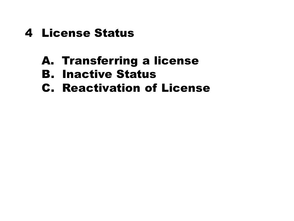 4License Status A. Transferring a license B. Inactive Status C. Reactivation of License