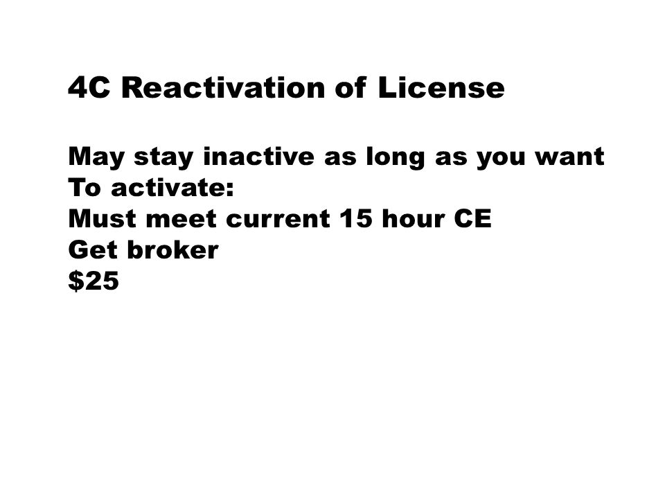 4C Reactivation of License May stay inactive as long as you want To activate: Must meet current 15 hour CE Get broker $25