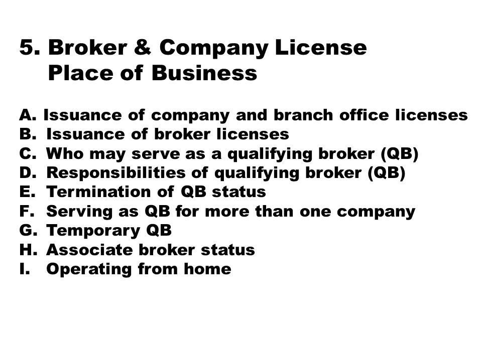 5. Broker & Company License Place of Business A.Issuance of company and branch office licenses B.Issuance of broker licenses C.Who may serve as a qual