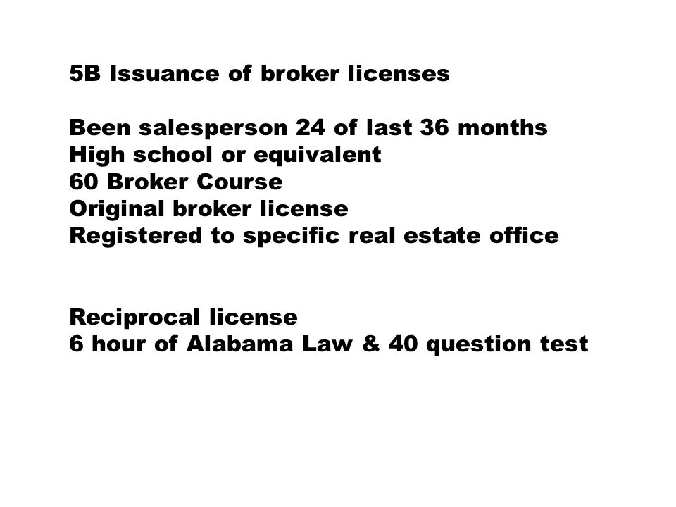 5B Issuance of broker licenses Been salesperson 24 of last 36 months High school or equivalent 60 Broker Course Original broker license Registered to specific real estate office Reciprocal license 6 hour of Alabama Law & 40 question test