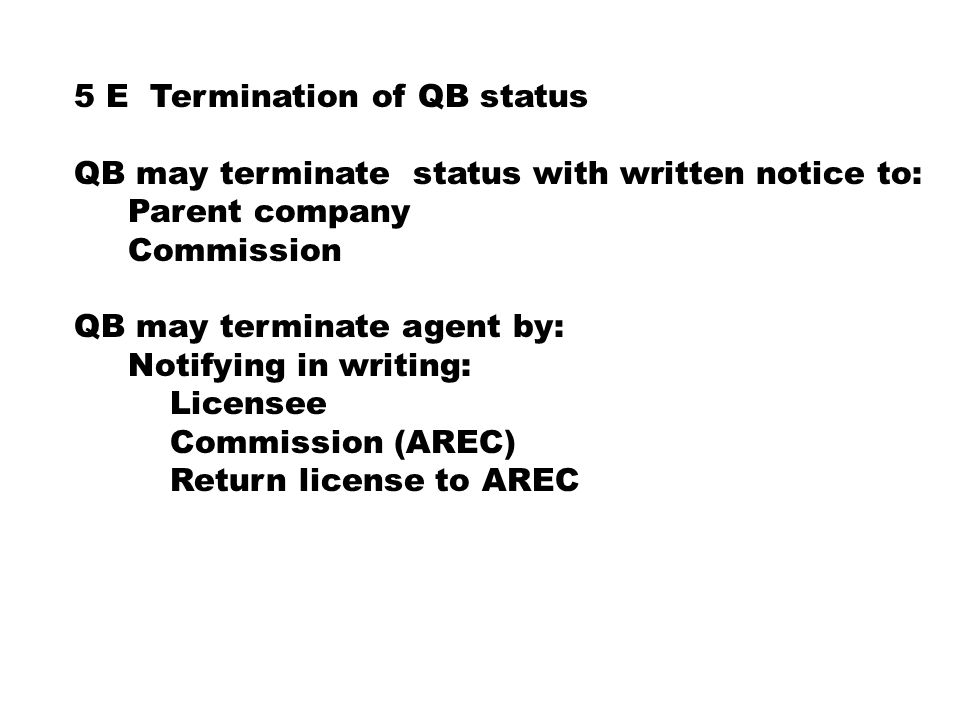 5 E Termination of QB status QB may terminate status with written notice to: Parent company Commission QB may terminate agent by: Notifying in writing: Licensee Commission (AREC) Return license to AREC