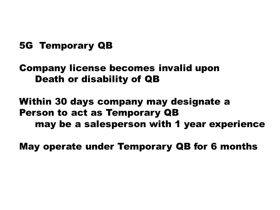 5G Temporary QB Company license becomes invalid upon Death or disability of QB Within 30 days company may designate a Person to act as Temporary QB may be a salesperson with 1 year experience May operate under Temporary QB for 6 months