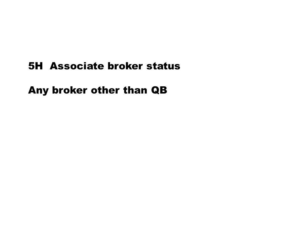 5H Associate broker status Any broker other than QB