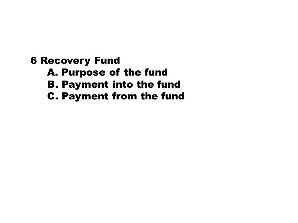 6 Recovery Fund A. Purpose of the fund B. Payment into the fund C. Payment from the fund