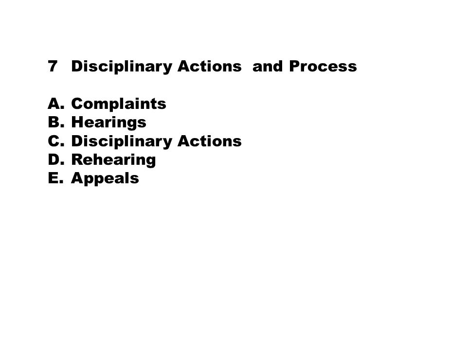 7Disciplinary Actions and Process A.Complaints B.Hearings C.Disciplinary Actions D.Rehearing E.Appeals