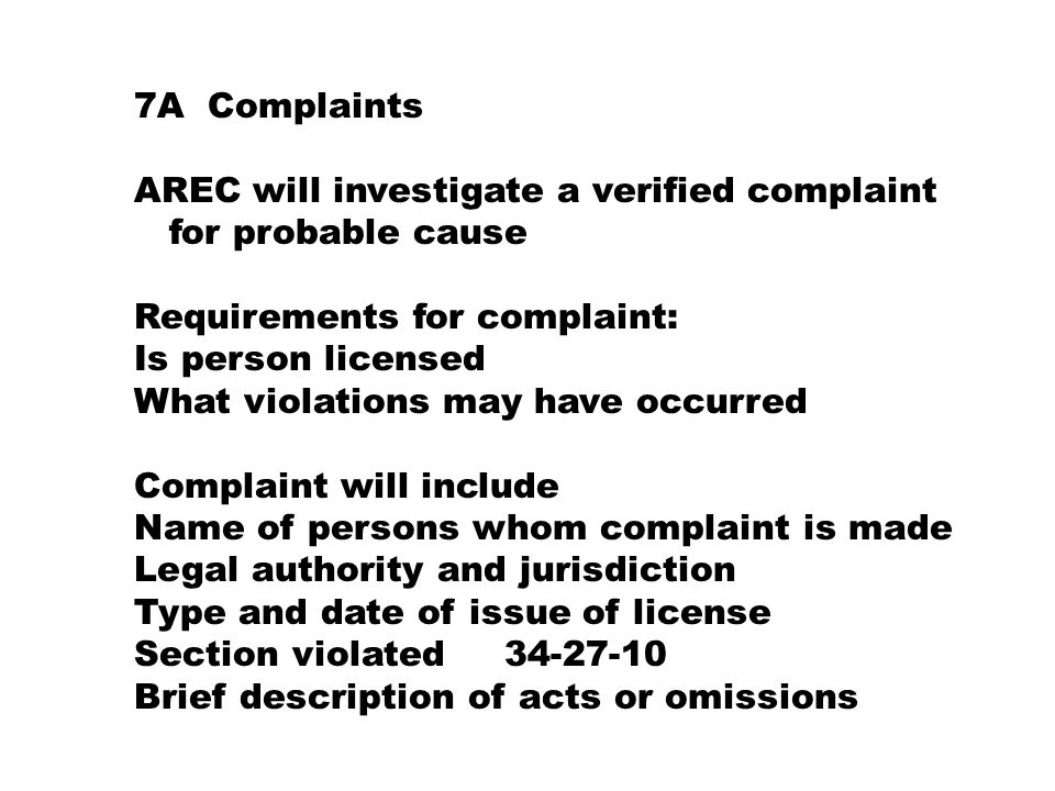 7A Complaints AREC will investigate a verified complaint for probable cause Requirements for complaint: Is person licensed What violations may have occurred Complaint will include Name of persons whom complaint is made Legal authority and jurisdiction Type and date of issue of license Section violated 34-27-10 Brief description of acts or omissions