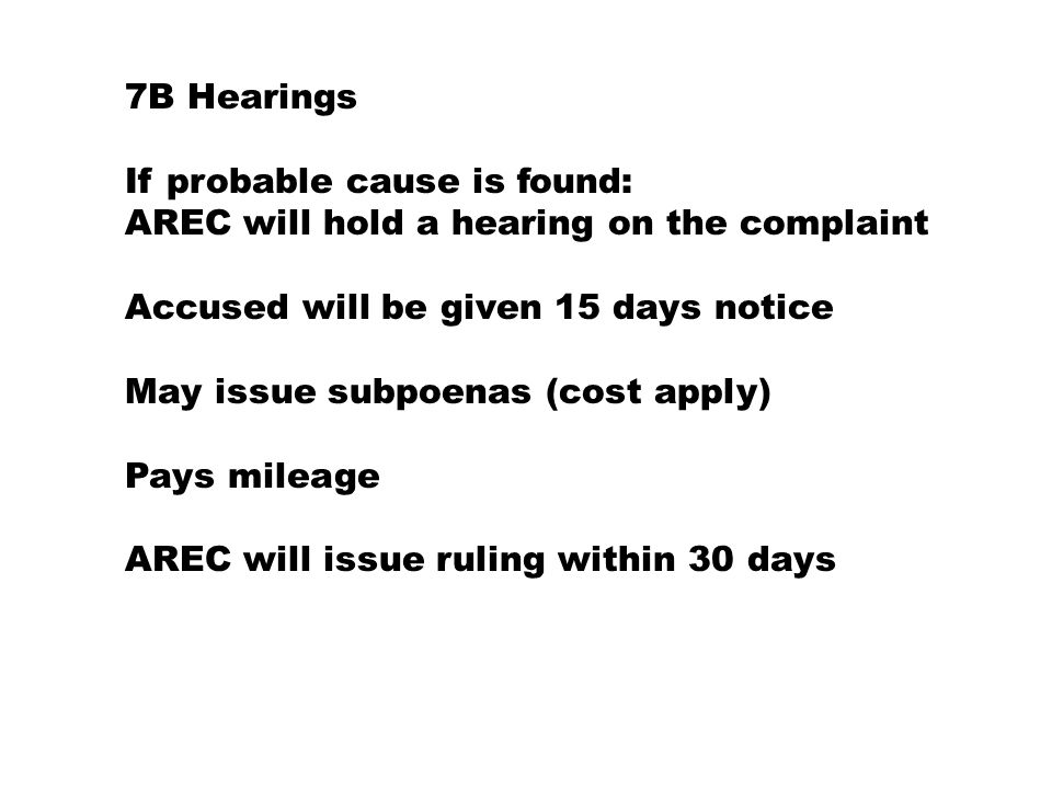 7B Hearings If probable cause is found: AREC will hold a hearing on the complaint Accused will be given 15 days notice May issue subpoenas (cost apply) Pays mileage AREC will issue ruling within 30 days